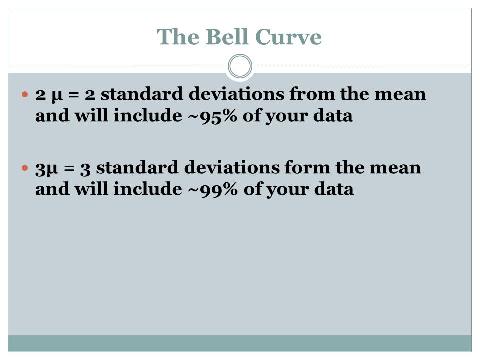 The Bell Curve 2 μ = 2 standard deviations from the mean and will include ~95% of your data 3μ = 3 standard deviations form the mean and will include