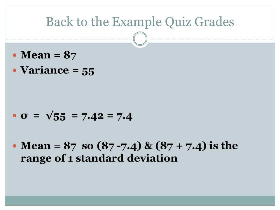 Back to the Example Quiz Grades Mean = 87 Variance = 55 σ = √55 = 7.42 = 7.4 Mean = 87 so (87 -7.4) & (87 + 7.4) is the range of 1 standard deviation
