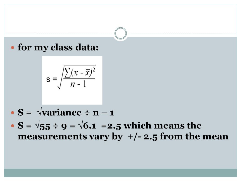 for my class data: S = √ variance ÷ n – 1 S = √ 55 ÷ 9 = √ 6.1 =2.5 which means the measurements vary by +/- 2.5 from the mean