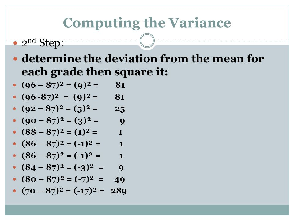 Computing the Variance 2 nd Step: determine the deviation from the mean for each grade then square it: (96 – 87)² = (9)² = 81 (96 -87)² = (9)² = 81 (9