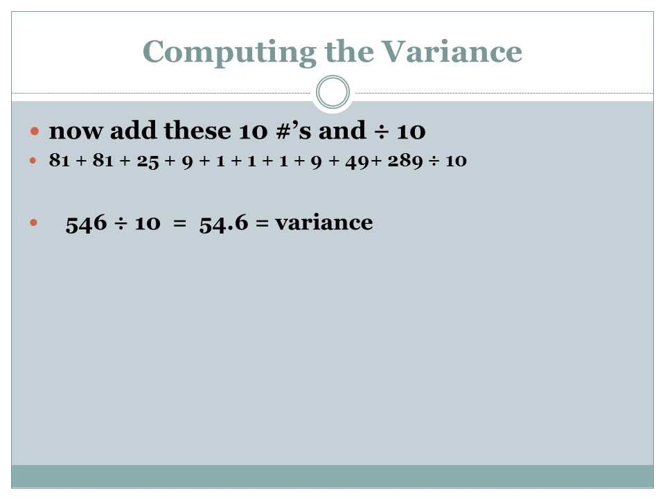 Computing the Variance now add these 10 #'s and ÷ 10 81 + 81 + 25 + 9 + 1 + 1 + 1 + 9 + 49+ 289 ÷ 10 546 ÷ 10 = 54.6 = variance
