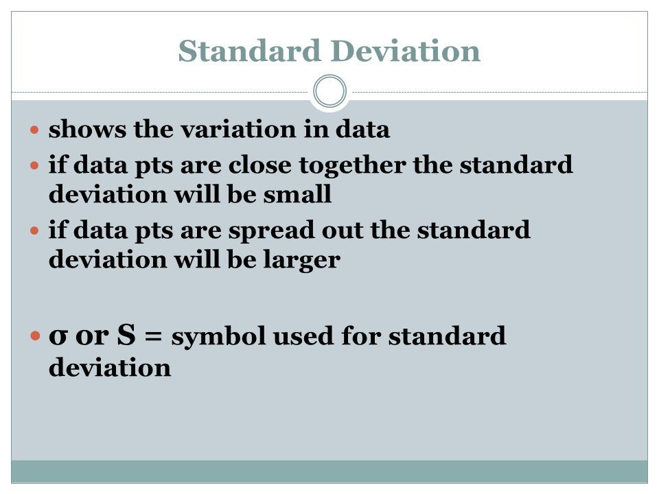 Standard Deviation shows the variation in data if data pts are close together the standard deviation will be small if data pts are spread out the standard deviation will be larger σ or S = symbol used for standard deviation