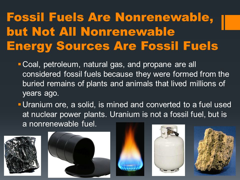 Fossil Fuels Are Nonrenewable, but Not All Nonrenewable Energy Sources Are Fossil Fuels  Coal, petroleum, natural gas, and propane are all considered fossil fuels because they were formed from the buried remains of plants and animals that lived millions of years ago.