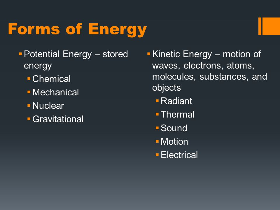 Forms of Energy  Potential Energy – stored energy  Chemical  Mechanical  Nuclear  Gravitational  Kinetic Energy – motion of waves, electrons, atoms, molecules, substances, and objects  Radiant  Thermal  Sound  Motion  Electrical