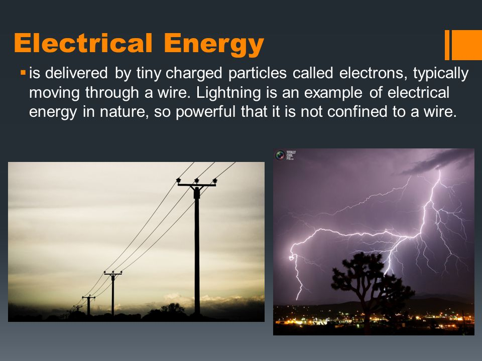 Electrical Energy  is delivered by tiny charged particles called electrons, typically moving through a wire.