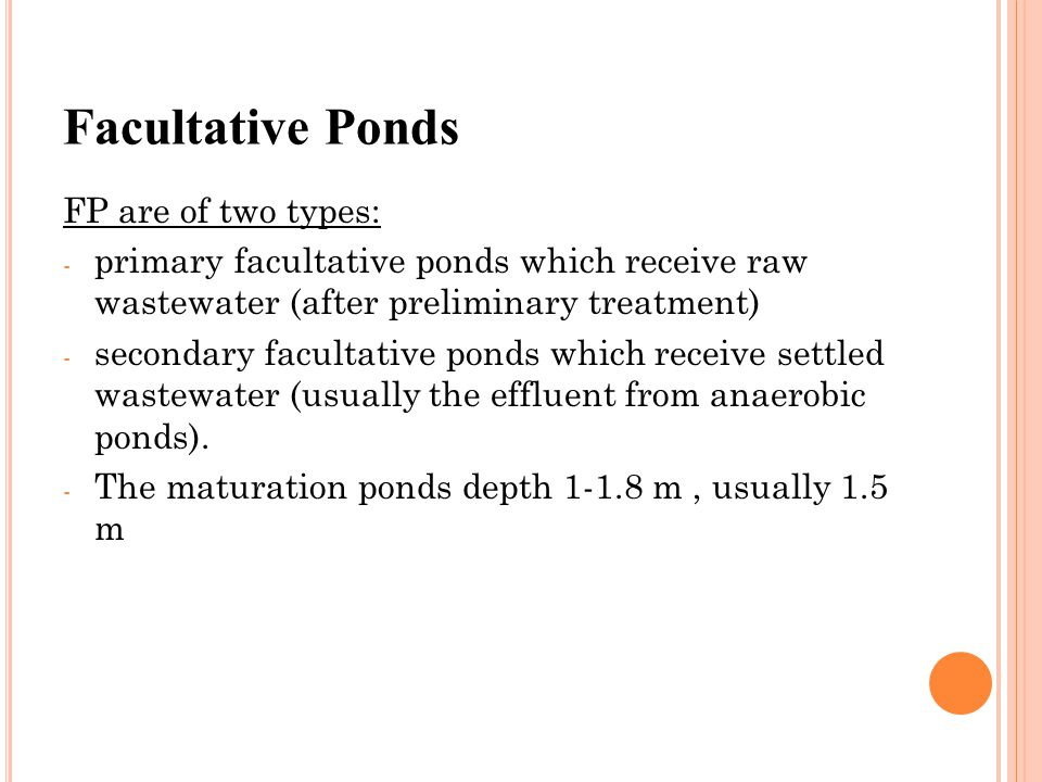 Facultative Ponds FP are of two types: - primary facultative ponds which receive raw wastewater (after preliminary treatment) - secondary facultative ponds which receive settled wastewater (usually the effluent from anaerobic ponds).