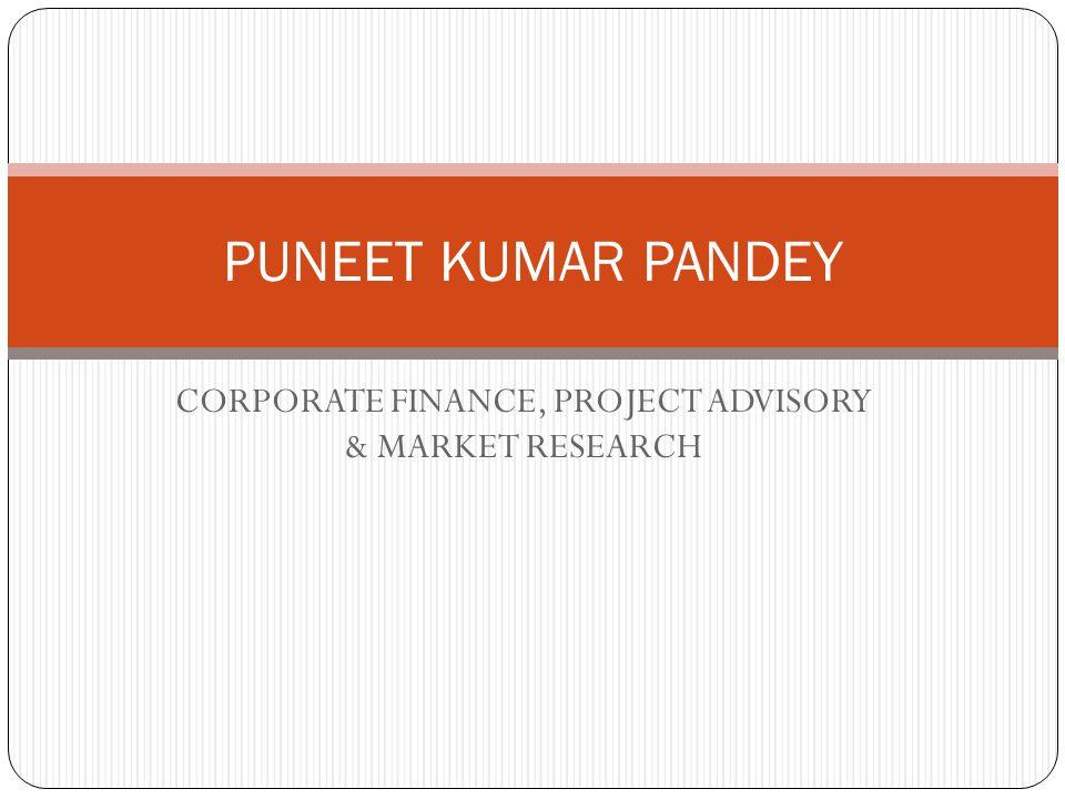 CORPORATE FINANCE, PROJECT ADVISORY & MARKET RESEARCH PUNEET KUMAR PANDEY