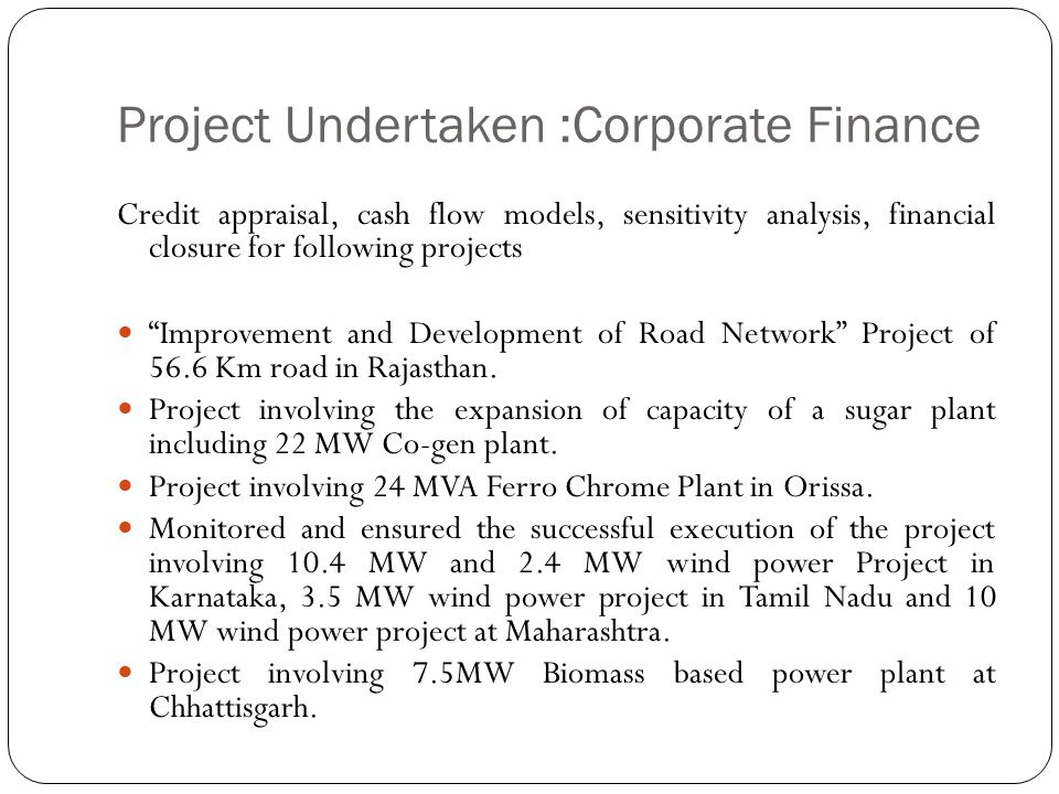 "Project Undertaken :Corporate Finance Credit appraisal, cash flow models, sensitivity analysis, financial closure for following projects ""Improvement"