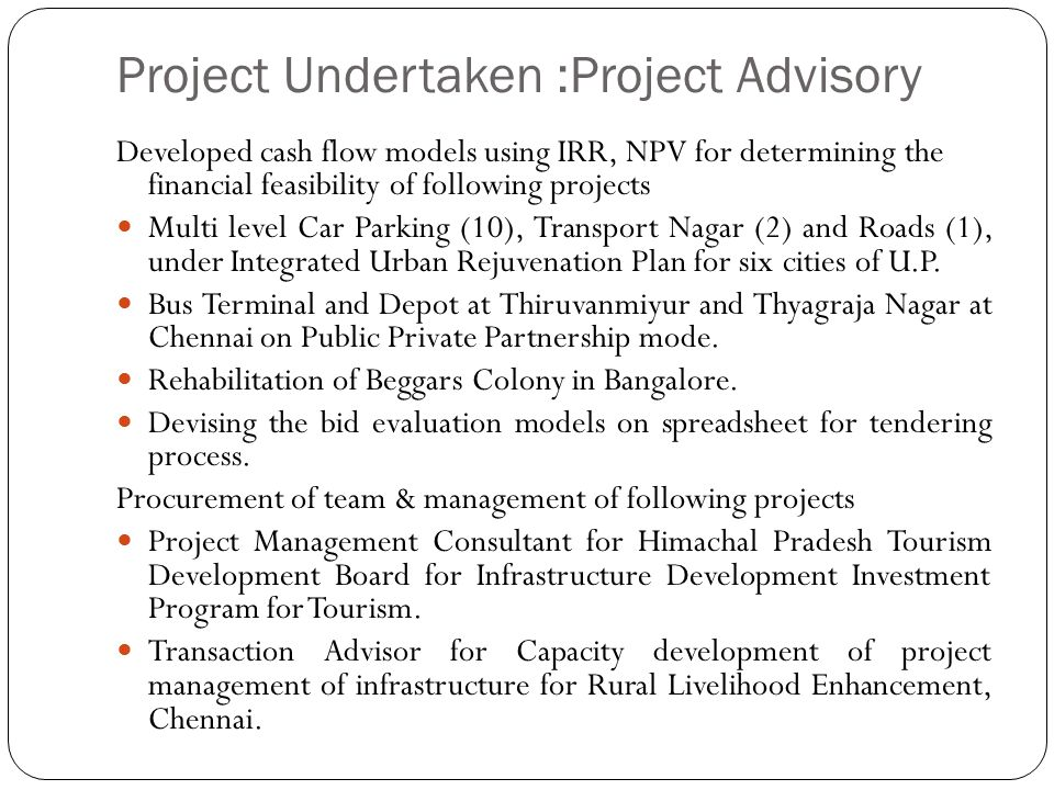Project Undertaken :Project Advisory Developed cash flow models using IRR, NPV for determining the financial feasibility of following projects Multi l