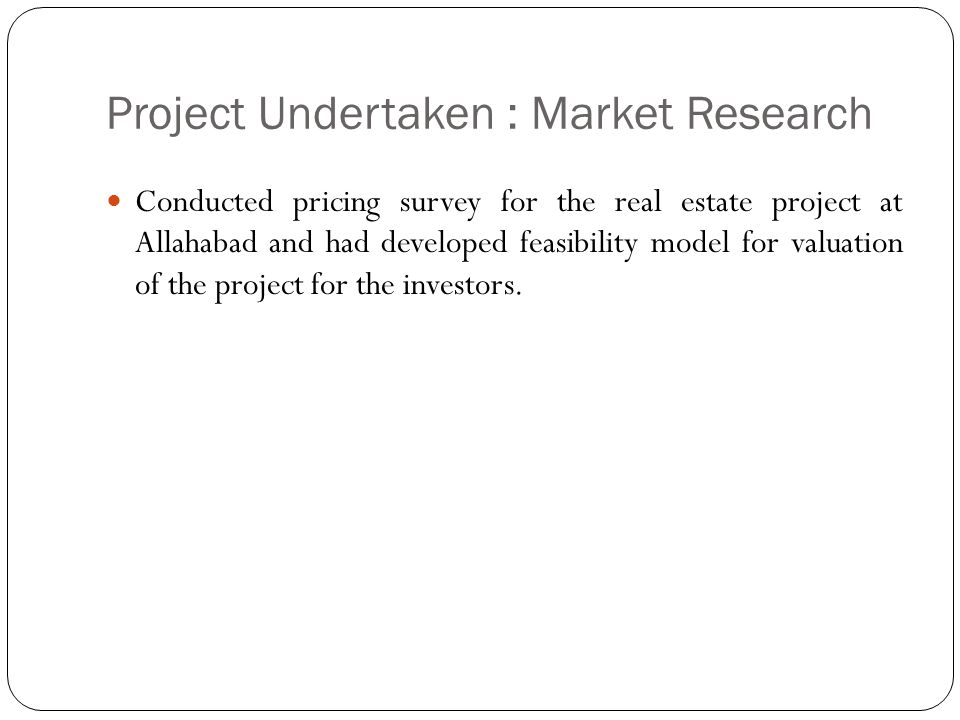 Project Undertaken : Market Research Conducted pricing survey for the real estate project at Allahabad and had developed feasibility model for valuati