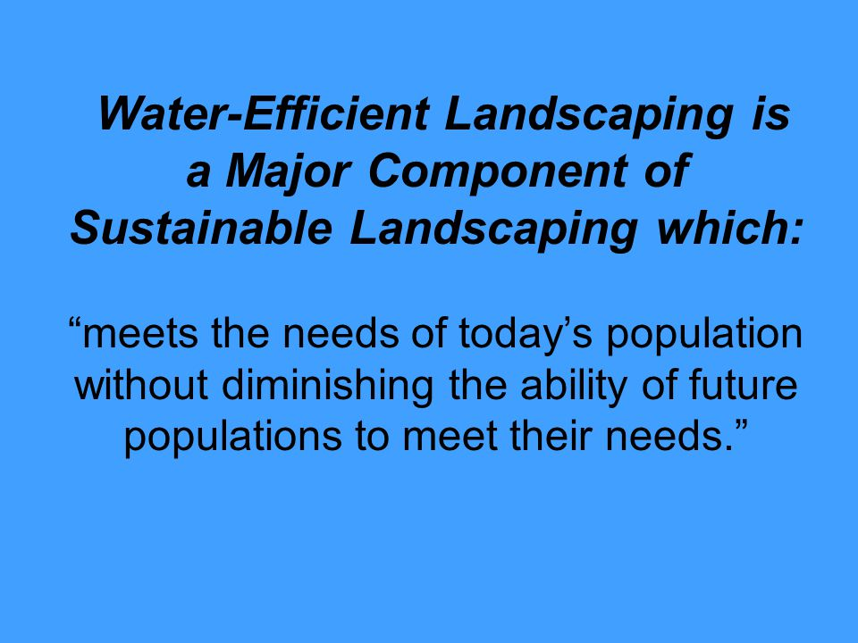 Sustainable Landscapes – Incorporate plants suited for the climate – Conserve water – Nurture and protect soil – Prevent/reduce pest problems – Conserve energy/reduce Pollution – Encourage wildlife
