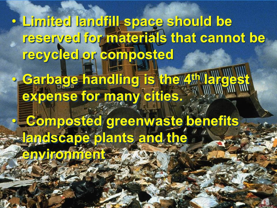 Limited landfill space should be reserved for materials that cannot be recycled or compostedLimited landfill space should be reserved for materials that cannot be recycled or composted Garbage handling is the 4 th largest expense for many cities.Garbage handling is the 4 th largest expense for many cities.