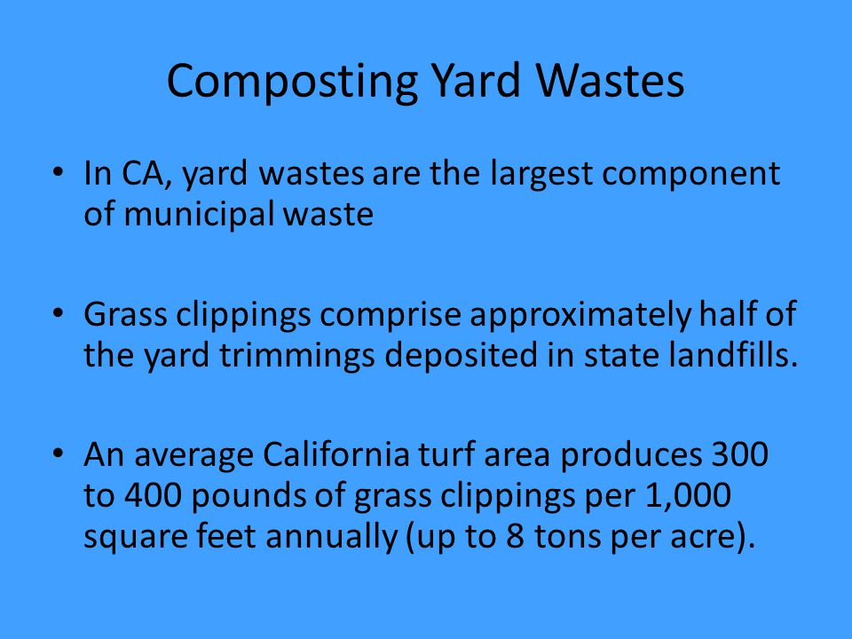 Composting Yard Wastes In CA, yard wastes are the largest component of municipal waste Grass clippings comprise approximately half of the yard trimmings deposited in state landfills.