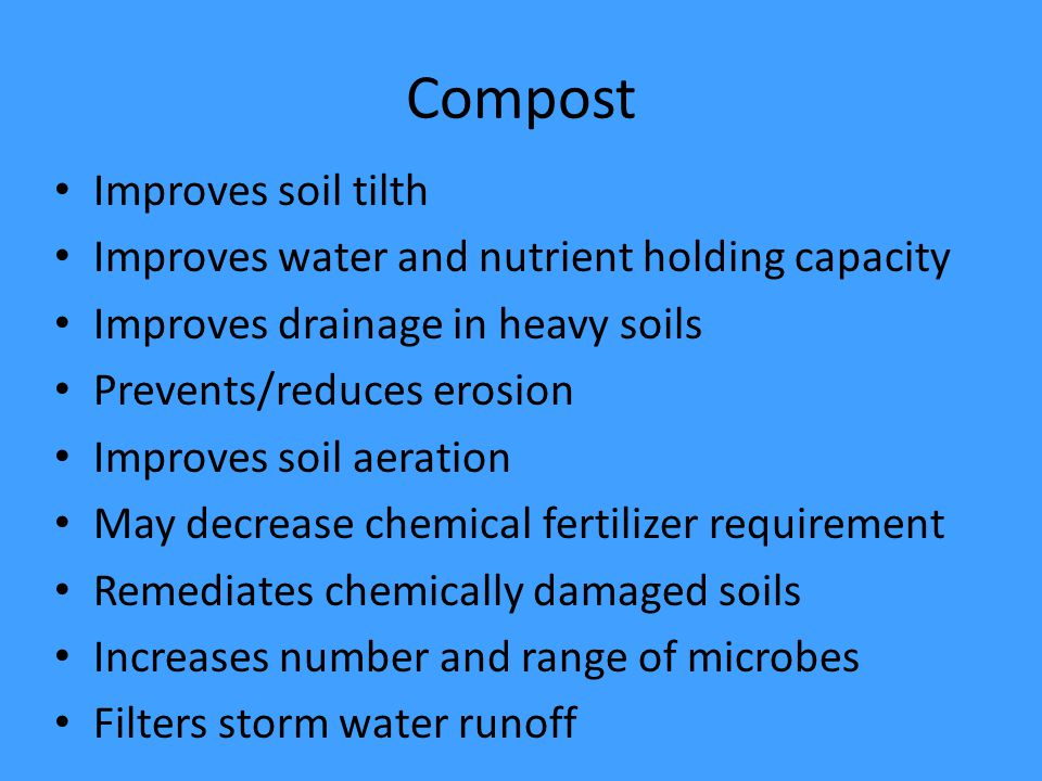 Compost Improves soil tilth Improves water and nutrient holding capacity Improves drainage in heavy soils Prevents/reduces erosion Improves soil aeration May decrease chemical fertilizer requirement Remediates chemically damaged soils Increases number and range of microbes Filters storm water runoff