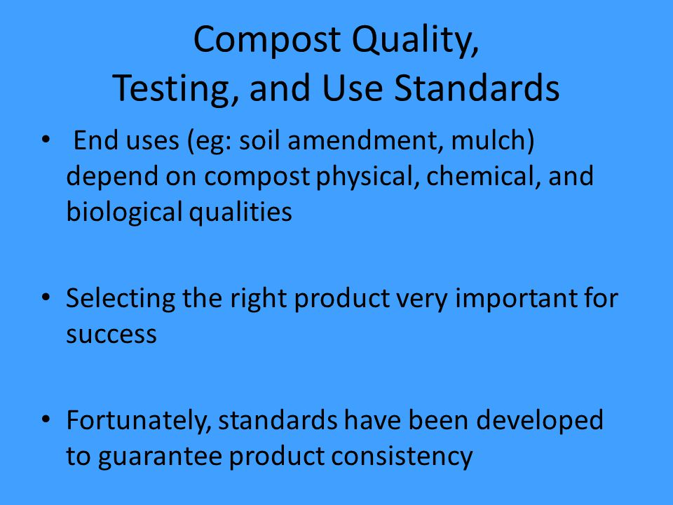 Compost Quality, Testing, and Use Standards End uses (eg: soil amendment, mulch) depend on compost physical, chemical, and biological qualities Selecting the right product very important for success Fortunately, standards have been developed to guarantee product consistency
