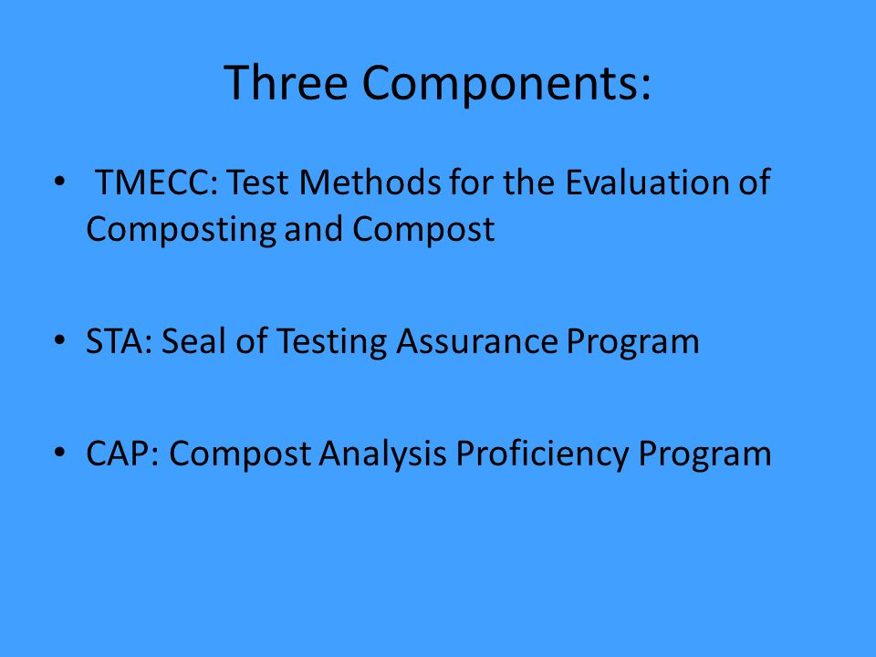 Three Components: TMECC: Test Methods for the Evaluation of Composting and Compost STA: Seal of Testing Assurance Program CAP: Compost Analysis Proficiency Program