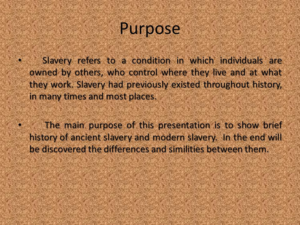 Purpose Slavery refers to a condition in which individuals are owned by others, who control where they live and at what they work.