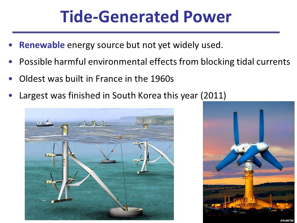 Tide-Generated Power Renewable energy source but not yet widely used. Possible harmful environmental effects from blocking tidal currents Oldest was b
