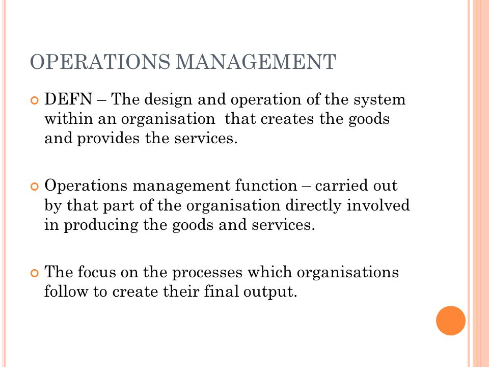 OPERATIONS MANAGEMENT DEFN – The design and operation of the system within an organisation that creates the goods and provides the services.