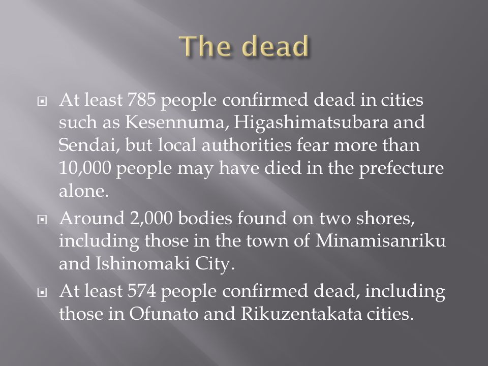  At least 785 people confirmed dead in cities such as Kesennuma, Higashimatsubara and Sendai, but local authorities fear more than 10,000 people may have died in the prefecture alone.