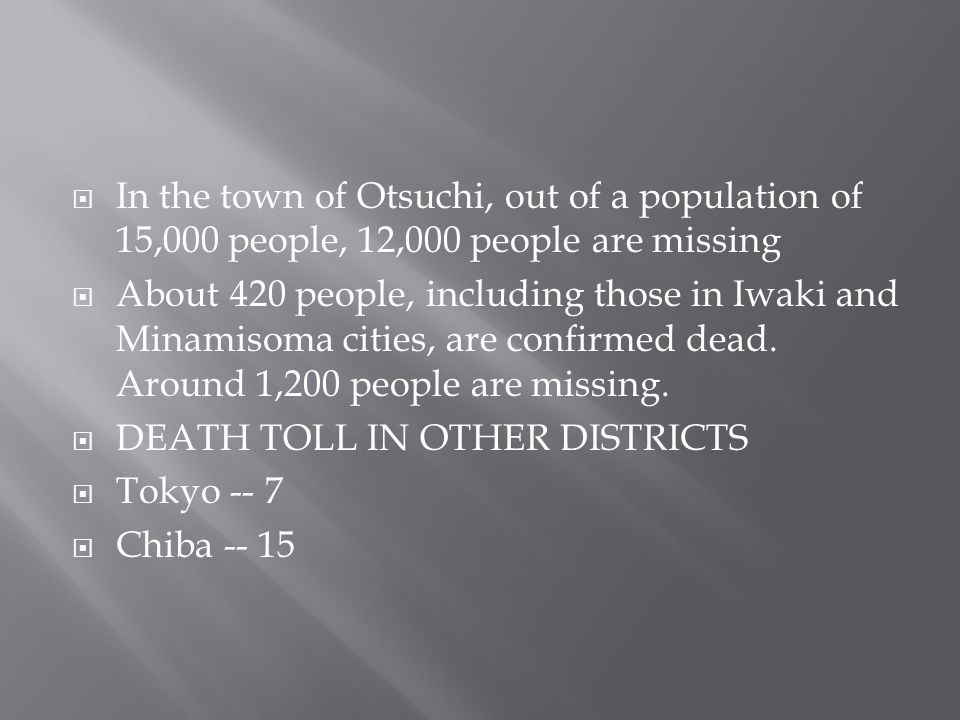  In the town of Otsuchi, out of a population of 15,000 people, 12,000 people are missing  About 420 people, including those in Iwaki and Minamisoma cities, are confirmed dead.