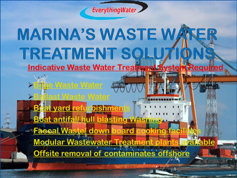 Indicative Waste Water Treatment System Required  Bilge Waste WaterBilge Waste Water  Ballast Waste WaterBallast Waste Water  Boat yard refurbishmentsBoat yard refurbishments  Boat antifal/ hull blasting WashingBoat antifal/ hull blasting Washing  Faecal Waste/ down board cooking facilitiesFaecal Waste/ down board cooking facilities  Modular Wastewater Treatment plants availableModular Wastewater Treatment plants available  Offsite removal of contaminates offshoreOffsite removal of contaminates offshore