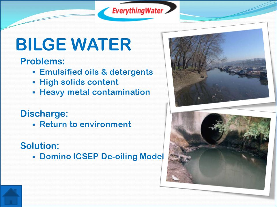 BILGE WATER Problems:  Emulsified oils & detergents  High solids content  Heavy metal contamination Discharge:  Return to environment Solution:  Domino ICSEP De-oiling Model