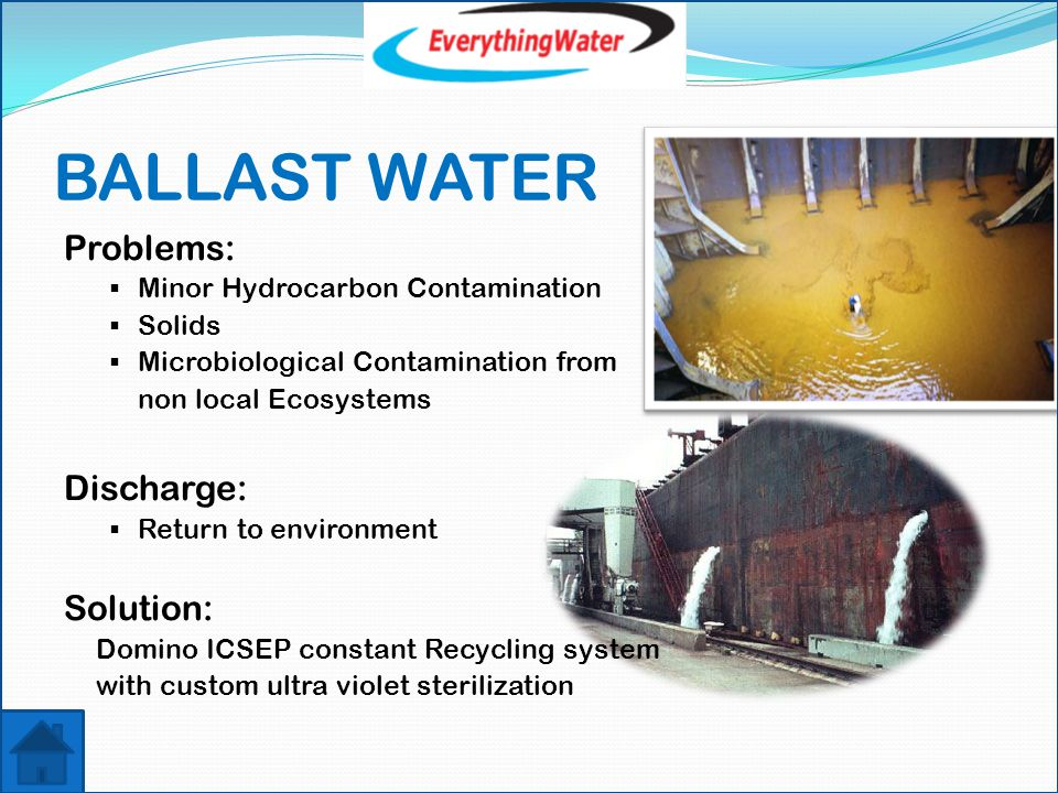 BALLAST WATER Problems:  Minor Hydrocarbon Contamination  Solids  Microbiological Contamination from non local Ecosystems Discharge:  Return to environment Solution: Domino ICSEP constant Recycling system with custom ultra violet sterilization