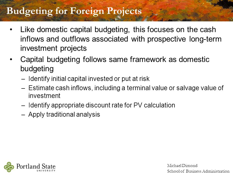 Michael Dimond School of Business Administration Like domestic capital budgeting, this focuses on the cash inflows and outflows associated with prospective long-term investment projects Capital budgeting follows same framework as domestic budgeting –Identify initial capital invested or put at risk –Estimate cash inflows, including a terminal value or salvage value of investment –Identify appropriate discount rate for PV calculation –Apply traditional analysis Budgeting for Foreign Projects