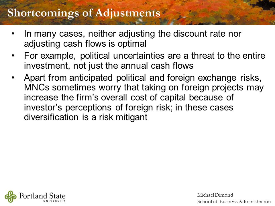 Michael Dimond School of Business Administration In many cases, neither adjusting the discount rate nor adjusting cash flows is optimal For example, political uncertainties are a threat to the entire investment, not just the annual cash flows Apart from anticipated political and foreign exchange risks, MNCs sometimes worry that taking on foreign projects may increase the firm's overall cost of capital because of investor's perceptions of foreign risk; in these cases diversification is a risk mitigant Shortcomings of Adjustments