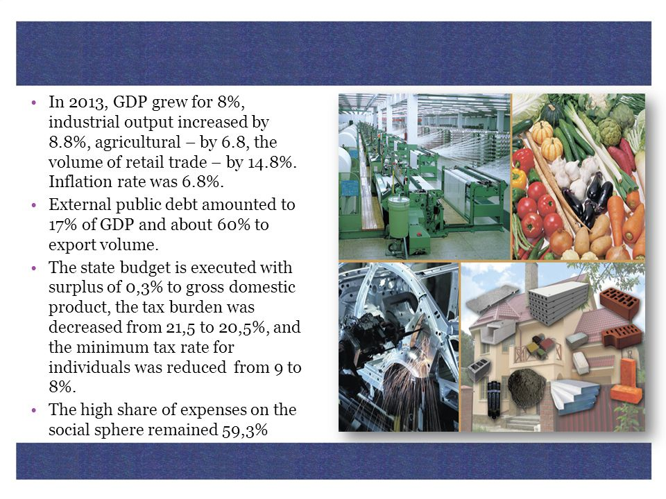 In 2013, GDP grew for 8%, industrial output increased by 8.8%, agricultural – by 6.8, the volume of retail trade – by 14.8%. Inflation rate was 6.8%.