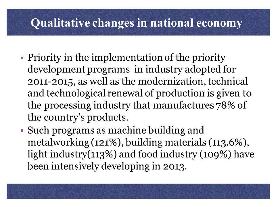 Qualitative changes in national economy Priority in the implementation of the priority development programs in industry adopted for 2011-2015, as well