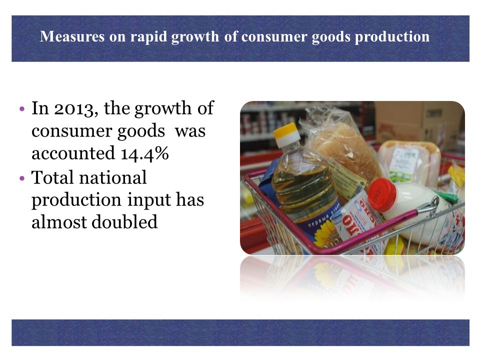 Measures on rapid growth of consumer goods production In 2013, the growth of consumer goods was accounted 14.4% Total national production input has al