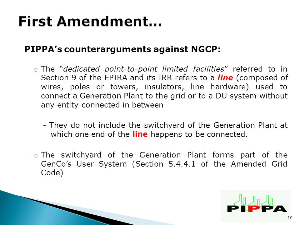 PIPPA's counterarguments against NGCP: o The dedicated point-to-point limited facilities referred to in Section 9 of the EPIRA and its IRR refers to a line (composed of wires, poles or towers, insulators, line hardware) used to connect a Generation Plant to the grid or to a DU system without any entity connected in between - They do not include the switchyard of the Generation Plant at which one end of the line happens to be connected.