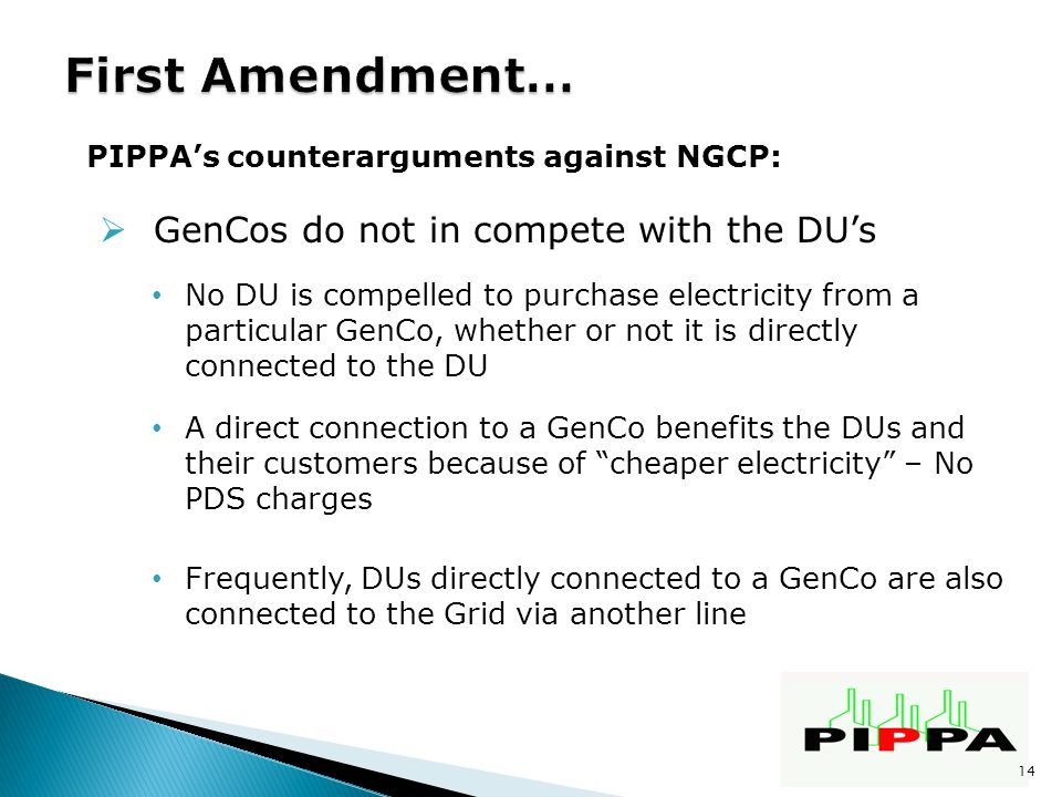 PIPPA's counterarguments against NGCP:  GenCos do not in compete with the DU's No DU is compelled to purchase electricity from a particular GenCo, whether or not it is directly connected to the DU A direct connection to a GenCo benefits the DUs and their customers because of cheaper electricity – No PDS charges Frequently, DUs directly connected to a GenCo are also connected to the Grid via another line 14