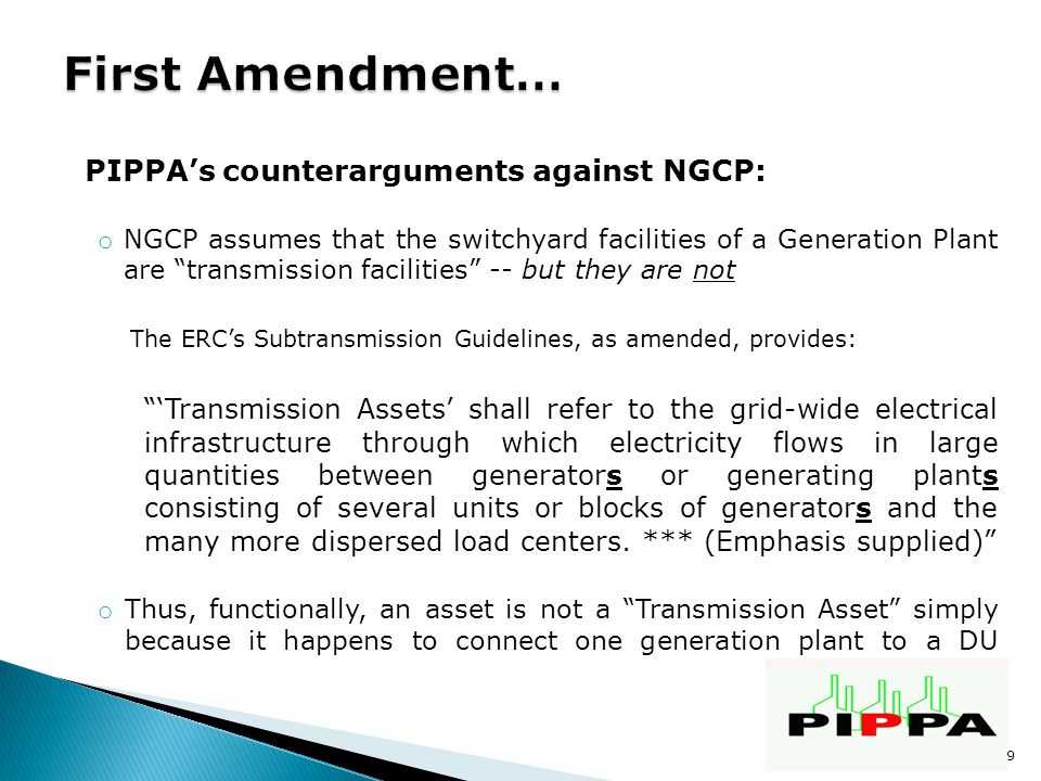 PIPPA's counterarguments against NGCP: o NGCP assumes that the switchyard facilities of a Generation Plant are transmission facilities -- but they are not The ERC's Subtransmission Guidelines, as amended, provides: 'Transmission Assets' shall refer to the grid-wide electrical infrastructure through which electricity flows in large quantities between generators or generating plants consisting of several units or blocks of generators and the many more dispersed load centers.