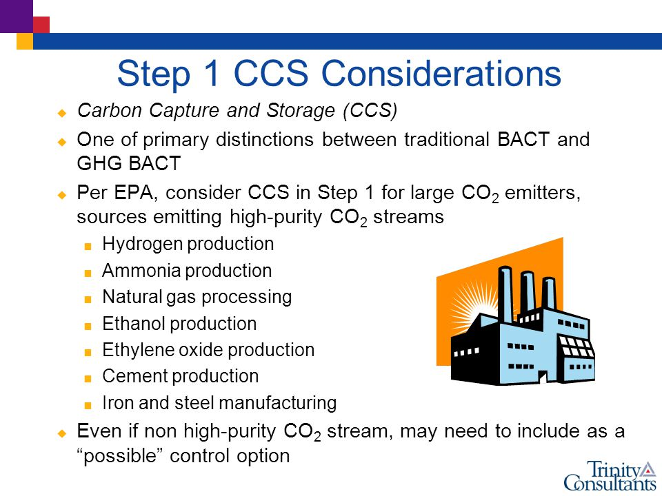 Step 1 CCS Considerations  Carbon Capture and Storage (CCS)  One of primary distinctions between traditional BACT and GHG BACT  Per EPA, consider CCS in Step 1 for large CO 2 emitters, sources emitting high-purity CO 2 streams  Hydrogen production  Ammonia production  Natural gas processing  Ethanol production  Ethylene oxide production  Cement production  Iron and steel manufacturing  Even if non high-purity CO 2 stream, may need to include as a possible control option