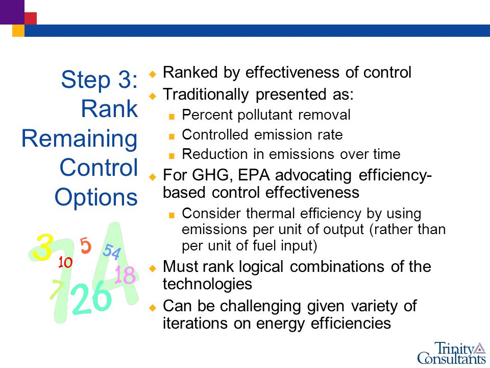 Step 3: Rank Remaining Control Options  Ranked by effectiveness of control  Traditionally presented as:  Percent pollutant removal  Controlled emission rate  Reduction in emissions over time  For GHG, EPA advocating efficiency- based control effectiveness  Consider thermal efficiency by using emissions per unit of output (rather than per unit of fuel input)  Must rank logical combinations of the technologies  Can be challenging given variety of iterations on energy efficiencies