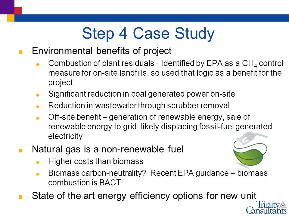Step 4 Case Study  Environmental benefits of project  Combustion of plant residuals - Identified by EPA as a CH 4 control measure for on-site landfills, so used that logic as a benefit for the project  Significant reduction in coal generated power on-site  Reduction in wastewater through scrubber removal  Off-site benefit – generation of renewable energy, sale of renewable energy to grid, likely displacing fossil-fuel generated electricity  Natural gas is a non-renewable fuel  Higher costs than biomass  Biomass carbon-neutrality.