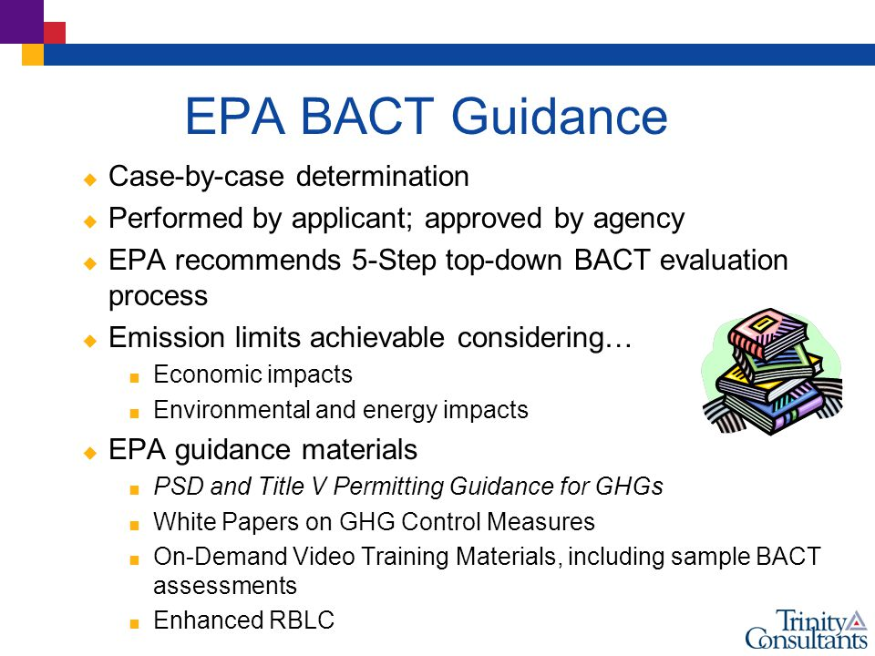 EPA BACT Guidance  Case-by-case determination  Performed by applicant; approved by agency  EPA recommends 5-Step top-down BACT evaluation process  Emission limits achievable considering…  Economic impacts  Environmental and energy impacts  EPA guidance materials  PSD and Title V Permitting Guidance for GHGs  White Papers on GHG Control Measures  On-Demand Video Training Materials, including sample BACT assessments  Enhanced RBLC