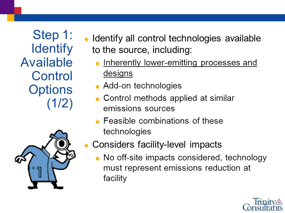  Identify all control technologies available to the source, including:  Inherently lower-emitting processes and designs  Add-on technologies  Control methods applied at similar emissions sources  Feasible combinations of these technologies  Considers facility-level impacts  No off-site impacts considered, technology must represent emissions reduction at facility Step 1: Identify Available Control Options (1/2)