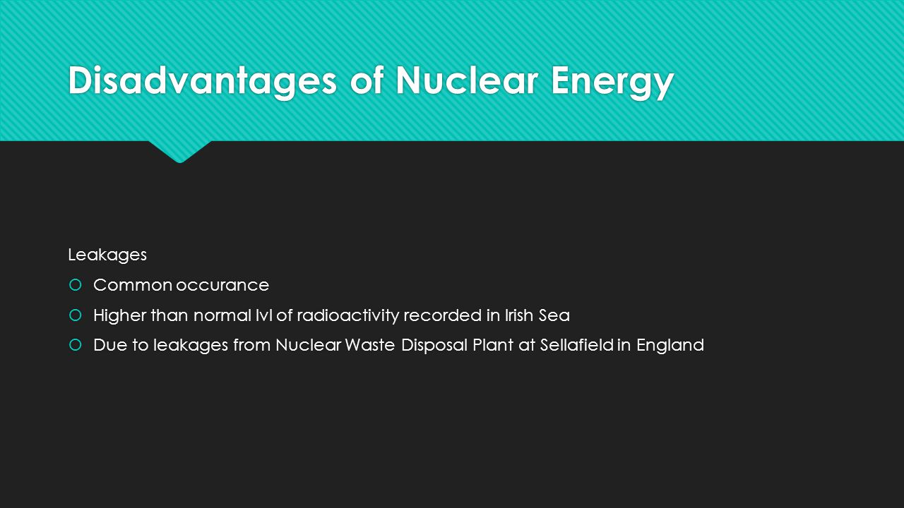 Disadvantages of Nuclear Energy Leakages  Common occurance  Higher than normal lvl of radioactivity recorded in Irish Sea  Due to leakages from Nuclear Waste Disposal Plant at Sellafield in England Leakages  Common occurance  Higher than normal lvl of radioactivity recorded in Irish Sea  Due to leakages from Nuclear Waste Disposal Plant at Sellafield in England