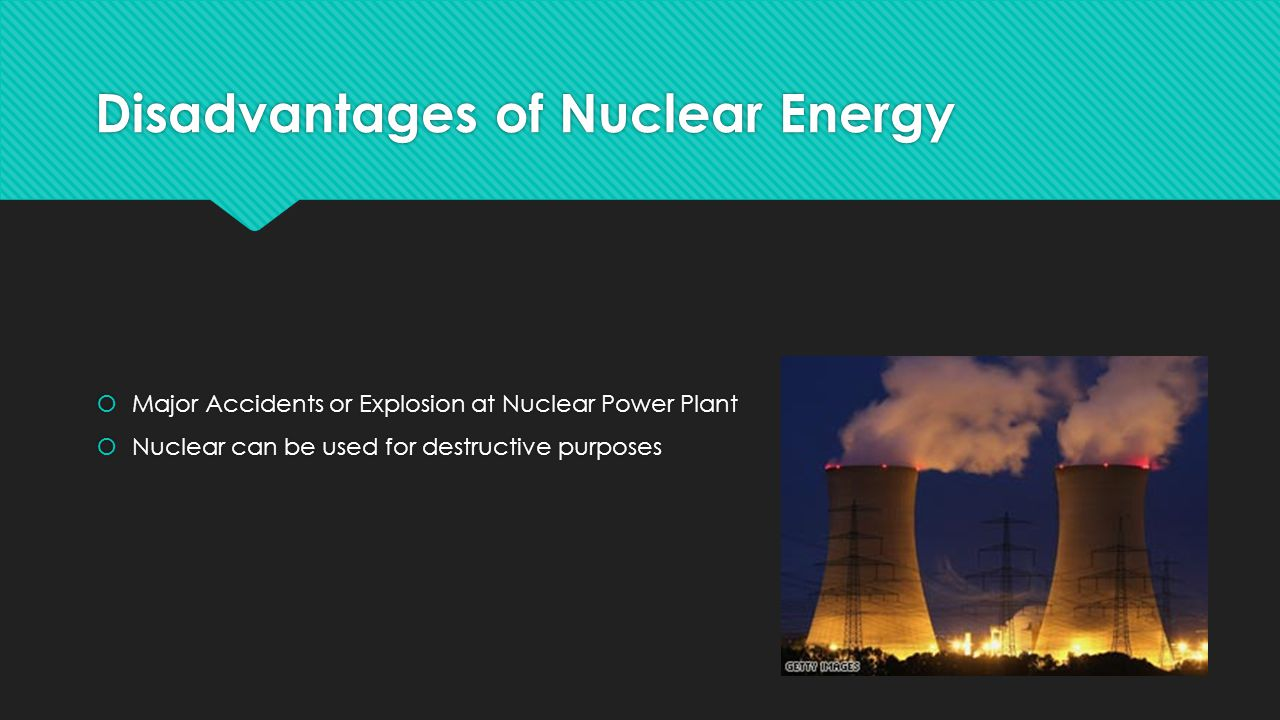 Disadvantages of Nuclear Energy  Major Accidents or Explosion at Nuclear Power Plant  Nuclear can be used for destructive purposes  Major Accidents or Explosion at Nuclear Power Plant  Nuclear can be used for destructive purposes