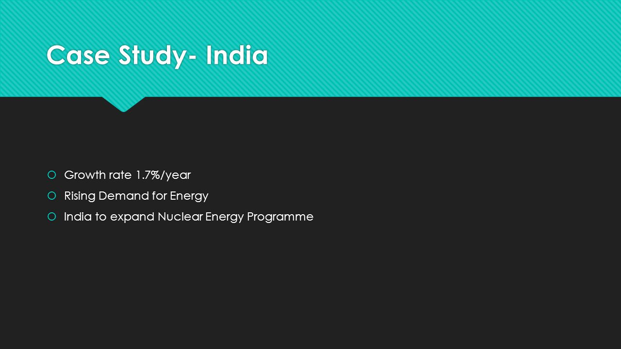 Case Study- India  Growth rate 1.7%/year  Rising Demand for Energy  India to expand Nuclear Energy Programme  Growth rate 1.7%/year  Rising Demand for Energy  India to expand Nuclear Energy Programme