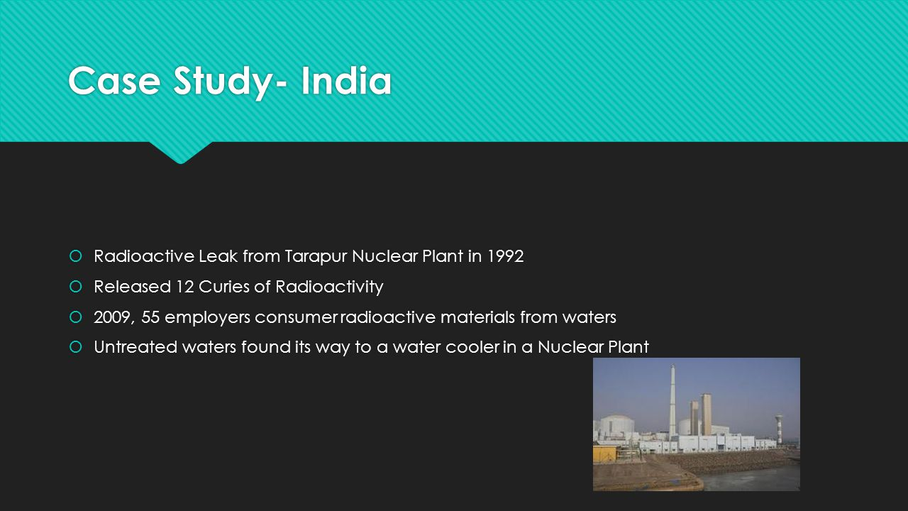 Case Study- India  Radioactive Leak from Tarapur Nuclear Plant in 1992  Released 12 Curies of Radioactivity  2009, 55 employers consumer radioactive materials from waters  Untreated waters found its way to a water cooler in a Nuclear Plant  Radioactive Leak from Tarapur Nuclear Plant in 1992  Released 12 Curies of Radioactivity  2009, 55 employers consumer radioactive materials from waters  Untreated waters found its way to a water cooler in a Nuclear Plant
