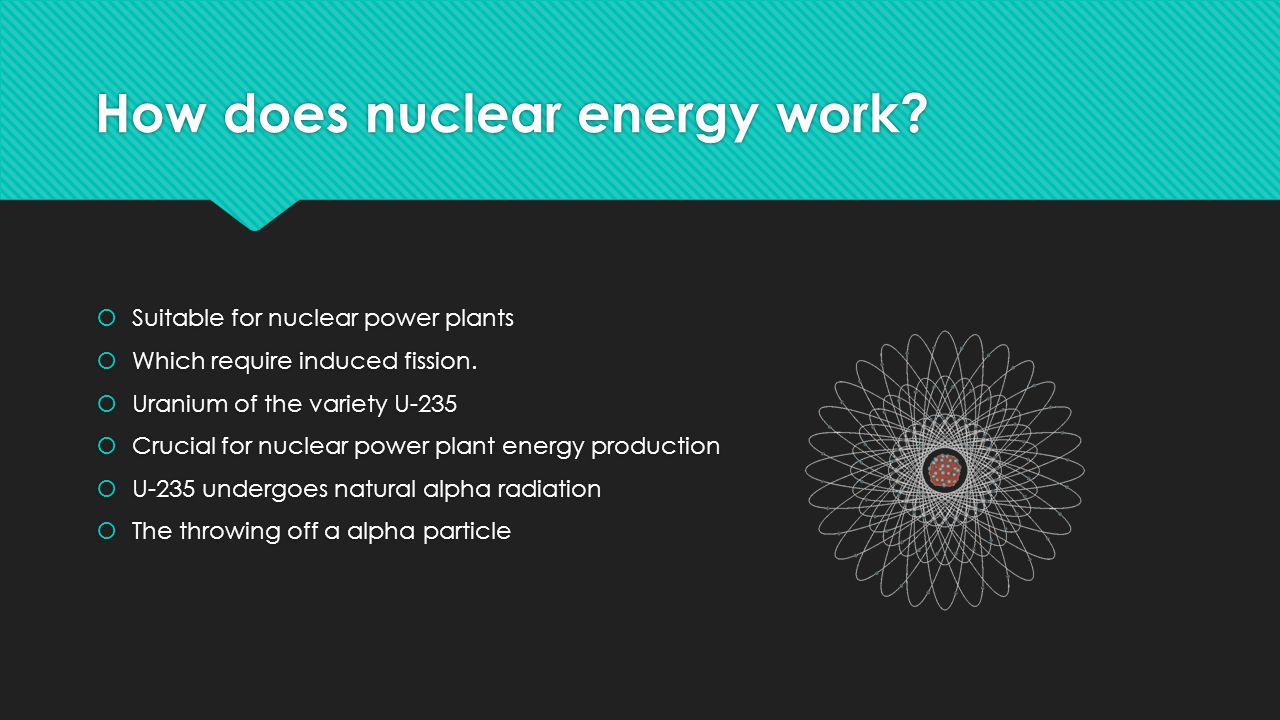 How does nuclear energy work.  Suitable for nuclear power plants  Which require induced fission.