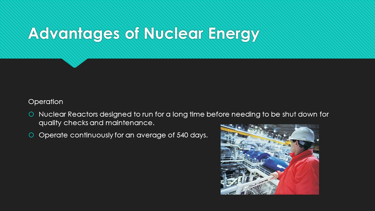 Advantages of Nuclear Energy Operation  Nuclear Reactors designed to run for a long time before needing to be shut down for quality checks and maintenance.