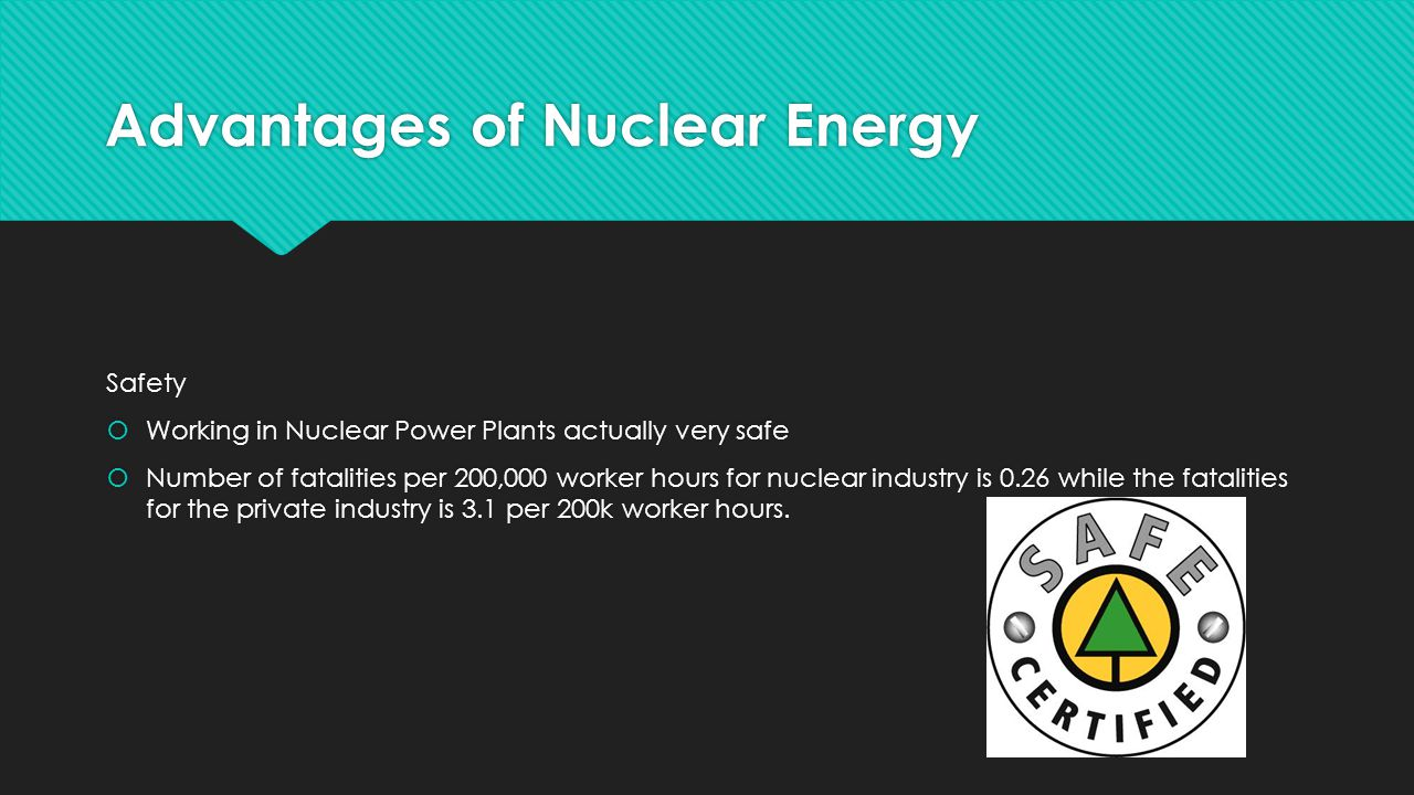Advantages of Nuclear Energy Safety  Working in Nuclear Power Plants actually very safe  Number of fatalities per 200,000 worker hours for nuclear industry is 0.26 while the fatalities for the private industry is 3.1 per 200k worker hours.