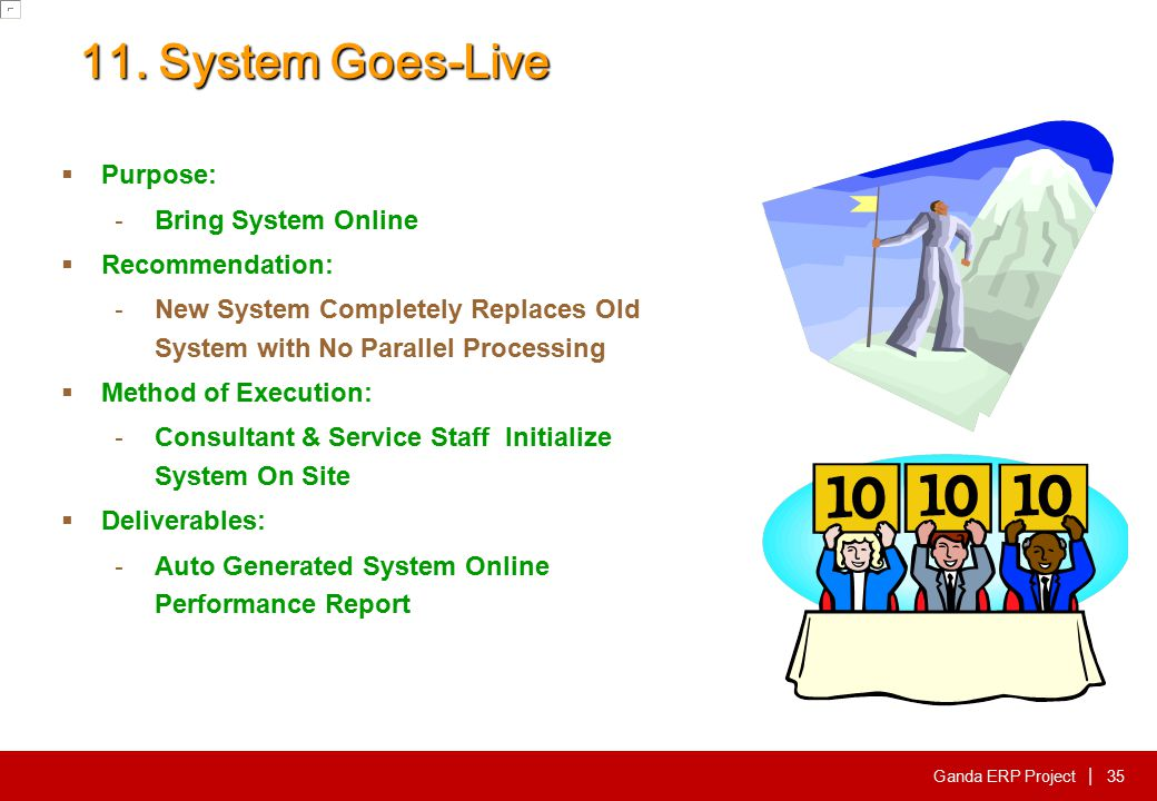 Ganda ERP Project | 11. System Goes-Live  Purpose: - Bring System Online  Recommendation: - New System Completely Replaces Old System with No Parall