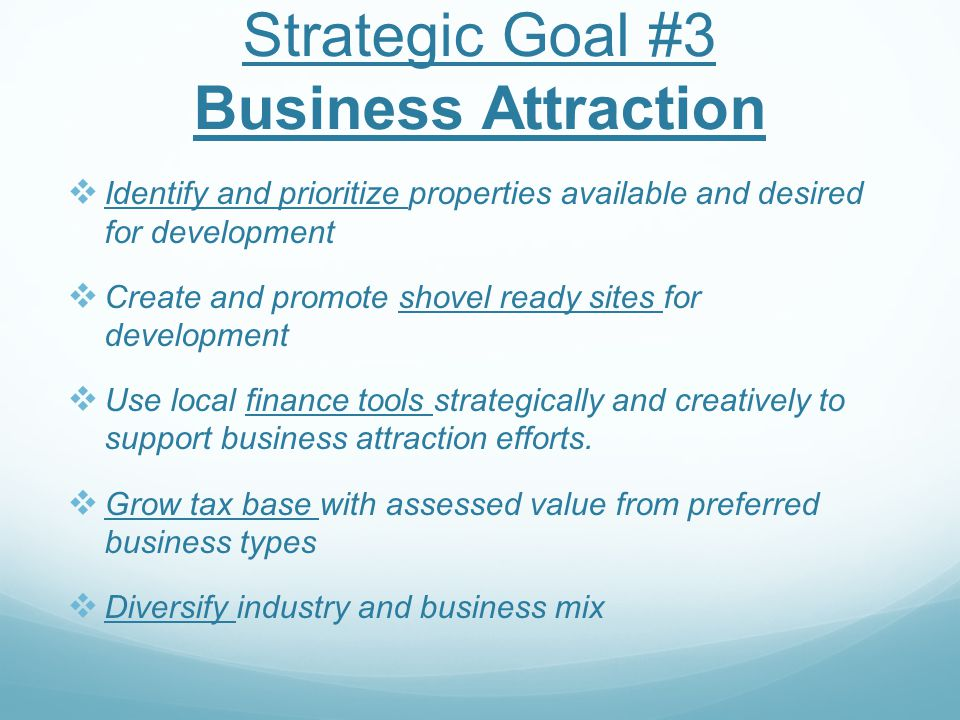 Strategic Goal #3 Business Attraction  Identify and prioritize properties available and desired for development  Create and promote shovel ready sit